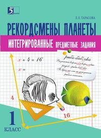 РЕКОРДСМЕНЫ ПЛАНЕТЫ Интегрированные итоговые задания (1 класс) для начальной школы. Тарасова Л.Е.