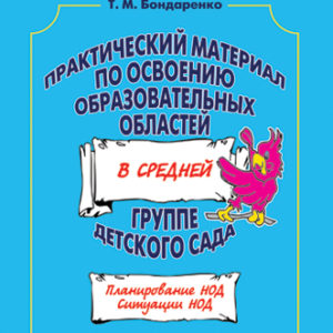 Практический материал по освоению образовательных областей в средней группе детского сада. Бондаренко Т. М.
