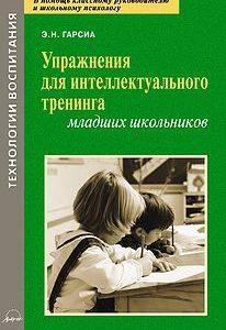 Упражнения для интеллектуального тренинга младших школьников. Гарсиа Э.Н.