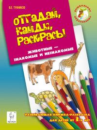 Тунников В. Е. Отгадай, найди, раскрась! Животные - знакомые и незнакомые. Развивающая книжка-раскраска для детей от 3 лет