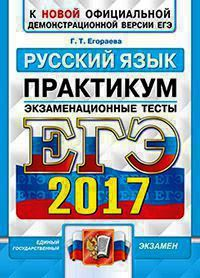 Егораева Г.Т. ЕГЭ 2017. Русский язык. Практикум. Экзаменационные тесты. К новой официальной демонстрационной версии ЕГЭ