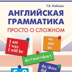 Набеева Т.В. Английская грамматика: просто о сложном 5-9 класс. Школьный справочник