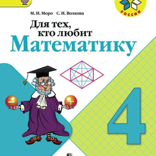 "Моро М.И., Волкова С.И. Для тех, кто любит математику. 4 класс. УМК ""Школа России"". ФГОС"
