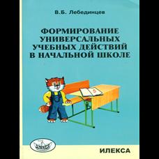 Лебединцев В.Б. Формирование универсальных учебных действий в начальной школе: учебно-методическое пособие.