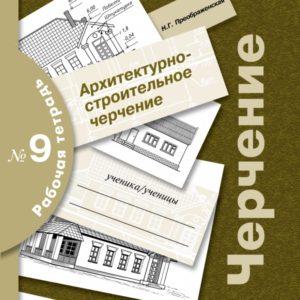 Преображенская Н.Г. Черчение. Архитектурно-строительное черчение. Рабочая тетрадь № 9
