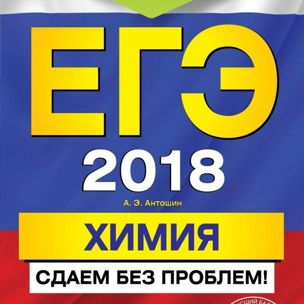 Антошин А.Э. ЕГЭ-2018. Химия. Сдаем без проблем!