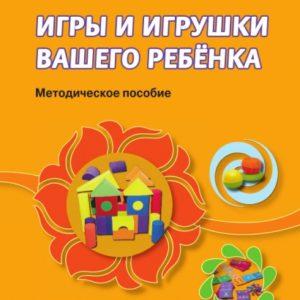Смирнова Е.О., Абдулаева Е.А., Кремлева А.Ю. Игры и игрушки вашего ребенка. Методическое пособие