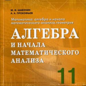 Шабунин М.И., Прокофьев А.А. Алгебра и начала математического анализа. 11 класс. Учебное пособие. Базовый и углублённый уровни