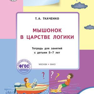 Ткаченко Т.А. Мышонок в Царстве логики. Развивающие задания. Тетрадь для занятий с детьми 5-7лет