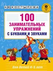 Костылева Н.Ю. 100 занимательных упражнений с буквами и звуками для детей 4-5 лет