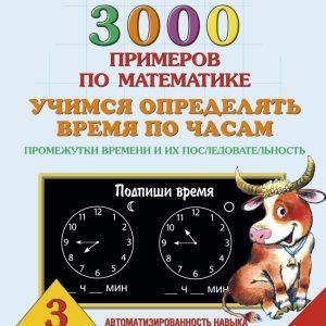 Узорова О.В., Нефедова Е.А. 3000 примеров по математике. 3 класс. Учимся определять время по часам. Промежутки времени и их последовательность